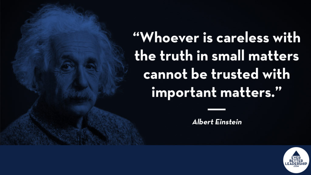 """Whoever is careless with the truth in small matters cannot be trusted with important matters."" Albert Einstein"