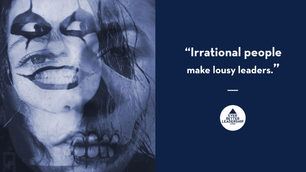 Irrational people make lousy leaders.